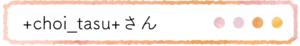 +Choi_tasu+(チョイタス)さん名前